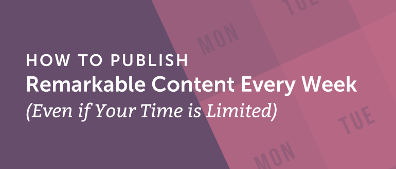 How To Publish Remarkable Content Every Week Even If Your Time Is Limited