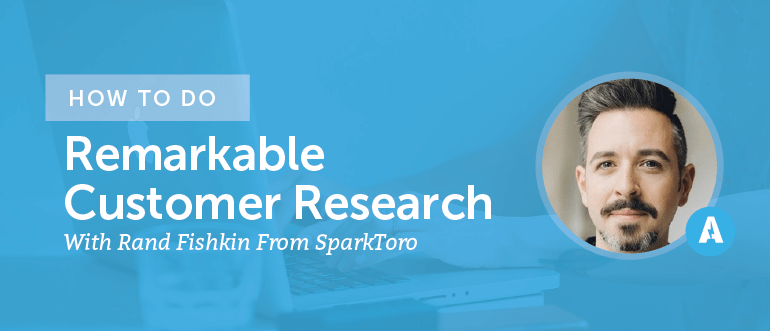 How to do Remarkable Customer Research With Rand Fishkin From SparkToro