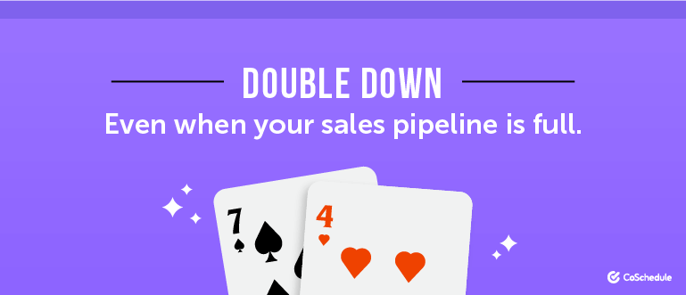 Double down, even when your sales pipeline is full.