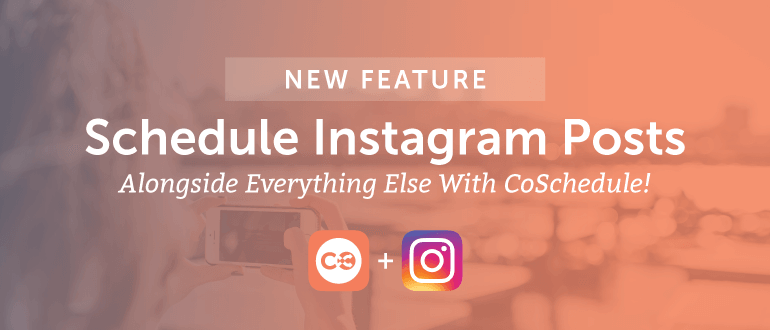 New Feature: Schedule Instagram Posts Alongside Everything Else With CoSchedule
