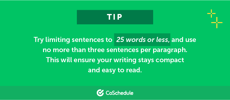 Try limiting sentences to 25 words or less and use no more than three sentences per paragraph.