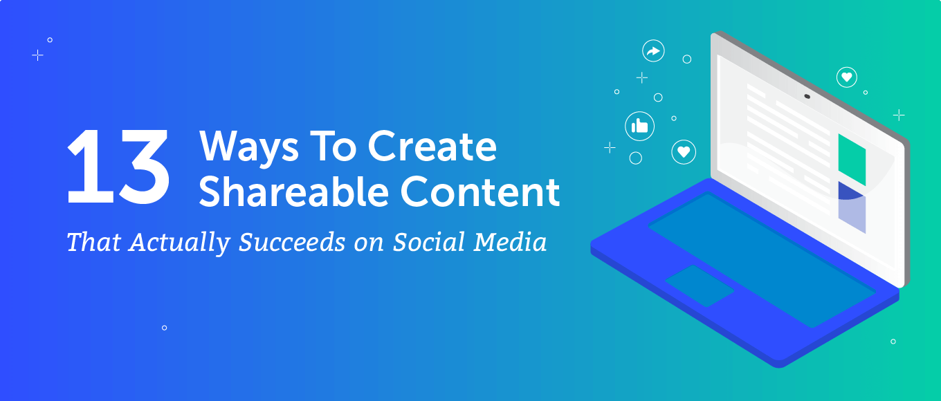 13 Ways To Create Shareable Content That Actually Succeeds on Social Media