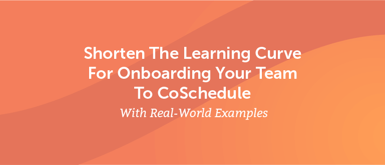 Shorten The Learning Curve For Onboarding Your Team To CoSchedule (Real-World Examples)