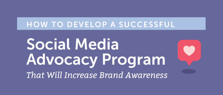How to Develop a Successful Social Media Advocacy Program That Will Increase Brand Awareness