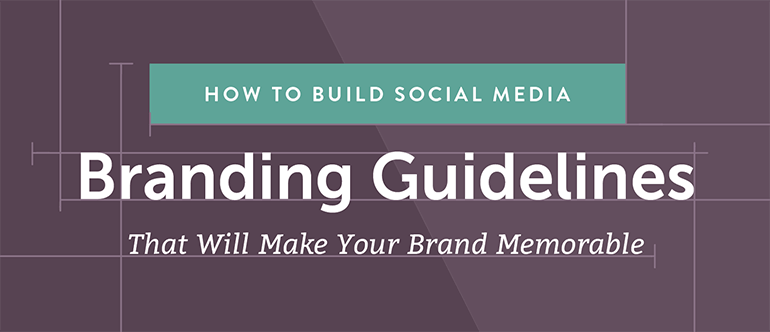 How to Build Social Media Branding Guidelines That Will Make Your Brand Memorable