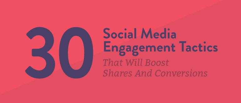 30 Social Media Engagement Tactics That Will Boost Shares And Conversions