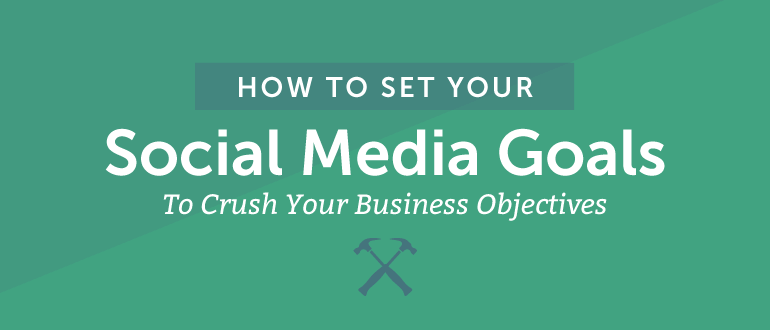 How to Set Your Social Media Goals to Crush Your Business Objectives