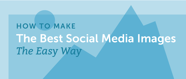 How to Make the Best Social Media Images the Easy Way