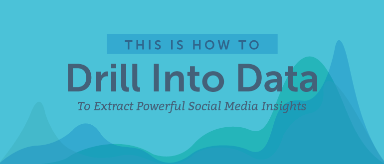 How to Drill Into Data to Extract Powerful Social Media Insights