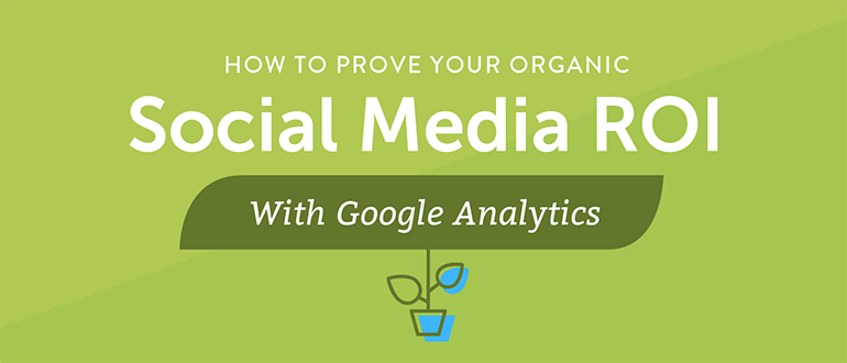 How to Prove Your Organic Social Media ROI With Google Analytics