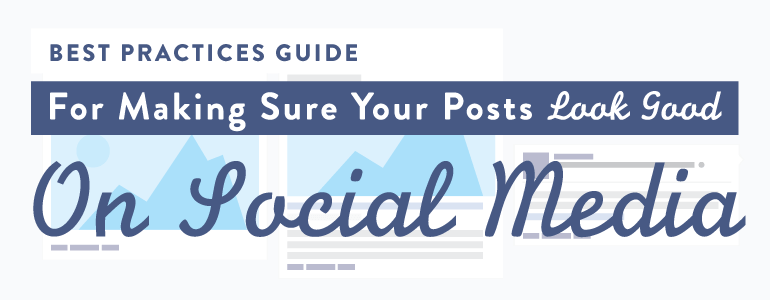 Best Practices Guide For Making Sure Your Posts Look Good On Social Media