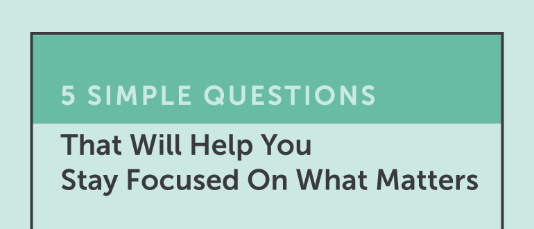 5 Simple Questions That Will Help You Stay Focused On What Matters