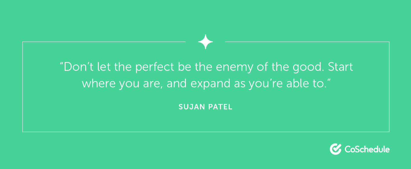 Don't let the perfect be the enemy of the good. Start where you are.