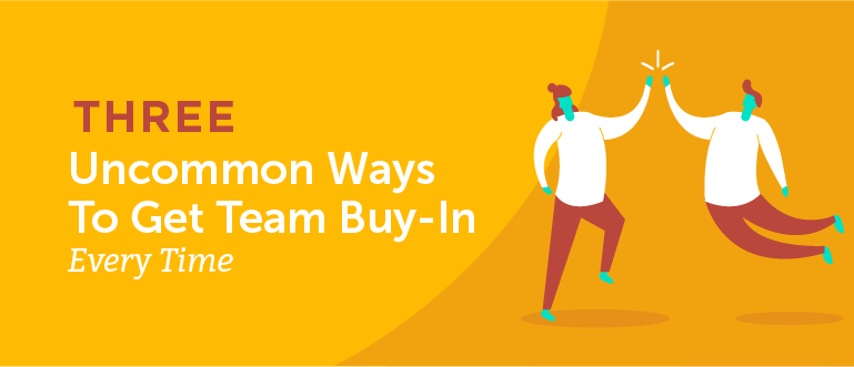 Three Uncommon Ways to Get Team Buy-In Every Time