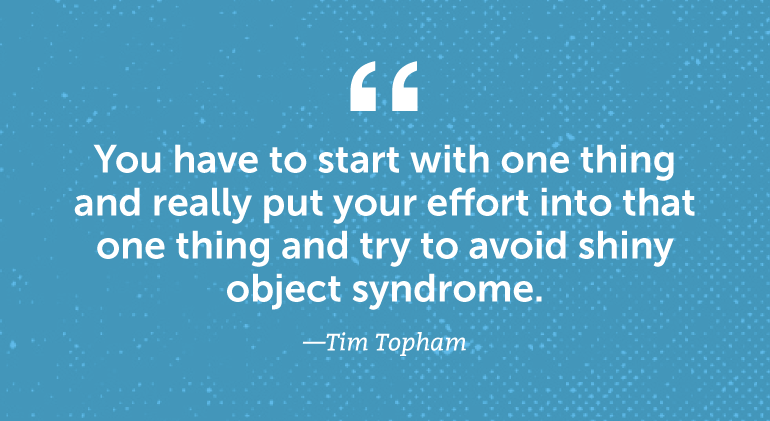 You have to start with one thing and really put your effort into that one thing ...