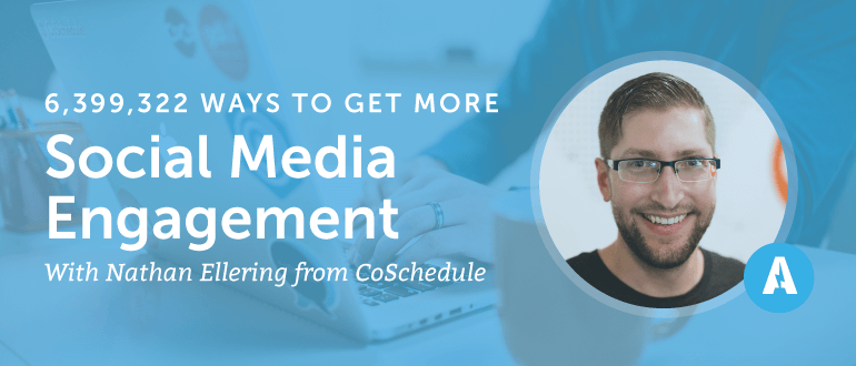 6,399,322 Ways to Get More Social Media Engagement With Nathan Ellering From CoSchedule