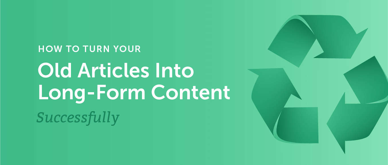 How to Turn Your Old Articles into Successful Long-Form Content