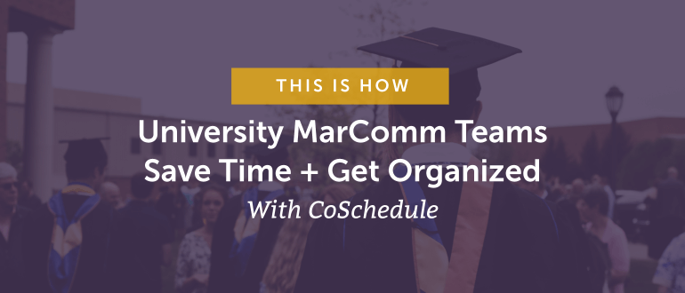 How University Marcomm Teams Save Time + Get Organized With CoSchedule