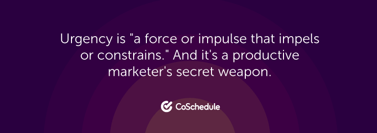 """Urgency is a """"force or impulse that impels or constrains."""" And it's a productive marketer's secret weapon."""