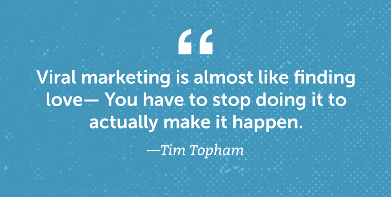 Viral marketing is almost like finding love-you have to stop doing it to actually make it happen.