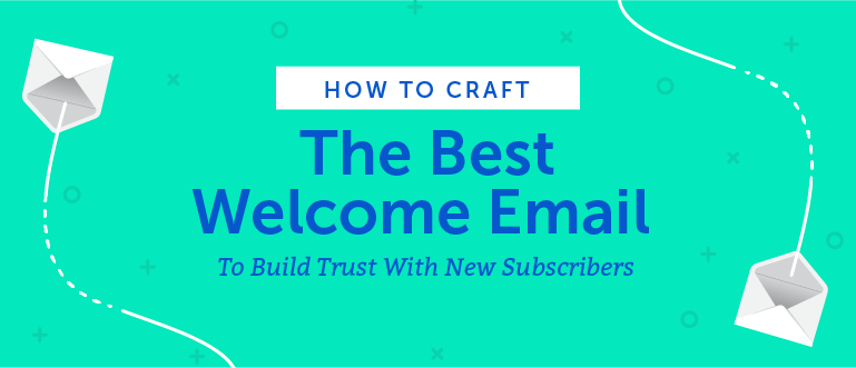 How to Craft the Best Welcome Email to Build Trust With New Subscribers