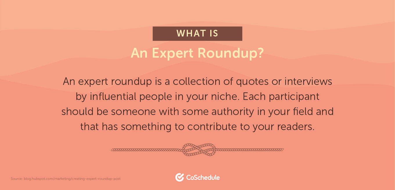 An expert roundup is a collection of quotes or interviews by influential people in your niche.