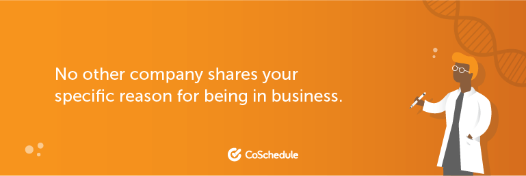 No other company shares your specific reason for being in business.
