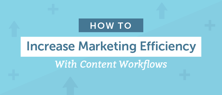 How to Increase Marketing Efficiency With Content Workflows