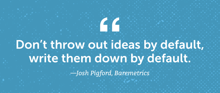 Don't throw out ideas by default, write them down by default.