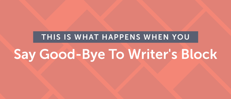 This Is What Happens When You Say Good-Bye To Writer's Block