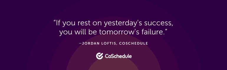 If you rest on yesterday's success, you will be tomorrow's failure.